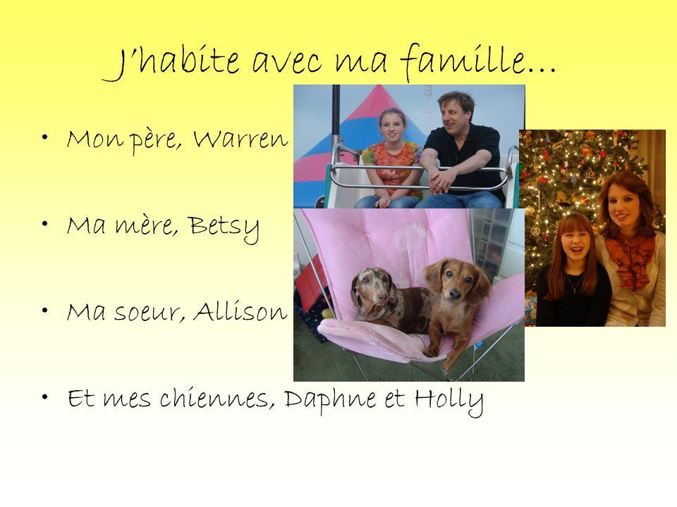 Jhabite avec ma famille… Mon père, Warren Ma mère, Betsy Ma soeur, Allison Et mes chiennes, Daphne et Holly
