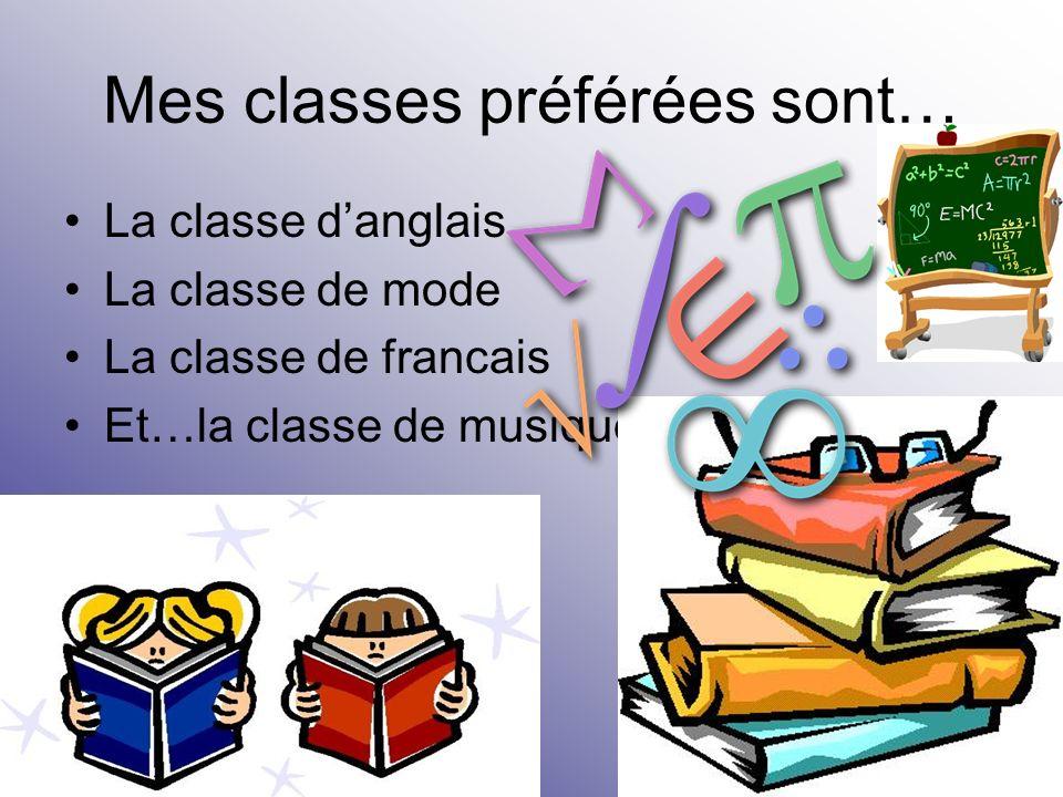 Mes classes préférées sont… La classe danglais La classe de mode La classe de francais Et…la classe de musique!