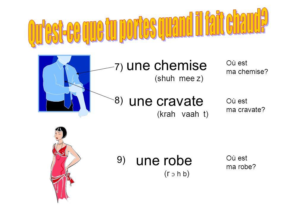 7) 8) 9) une chemise (shuh mee z) une cravate (krah vaah t) une robe (r ɔ h b ) Où est ma chemise? Où est ma cravate? Où est ma robe?
