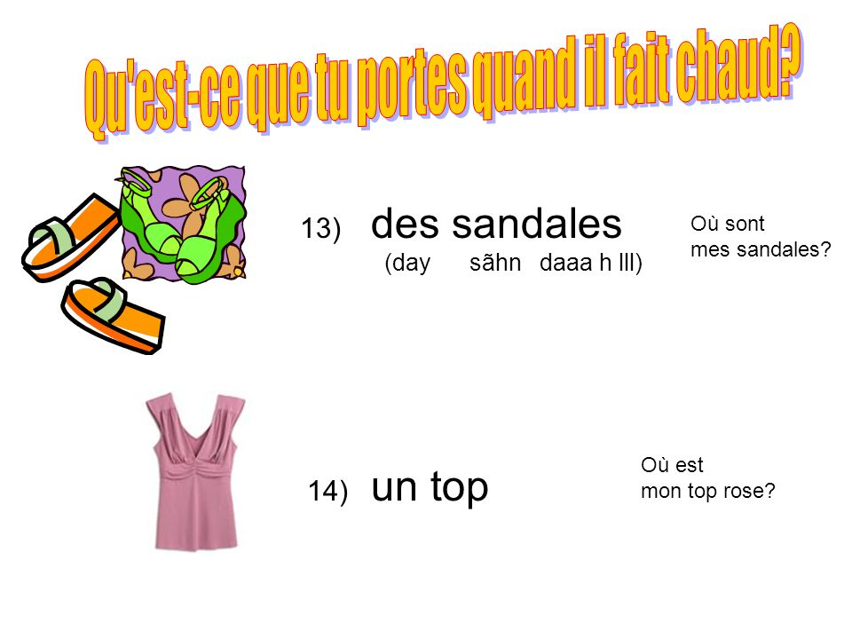 13) 14) des sandales (day sãhn daaa h lll) un top Où sont mes sandales? Où est mon top rose?