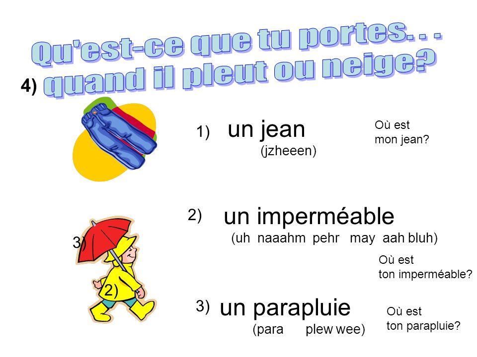 un jean (jzheeen) 1) 2) 3) un imperméable (uh naaahm pehr may aah bluh) un parapluie (para plew wee) 2) 3) Où est mon jean? Où est ton imperméable? Où