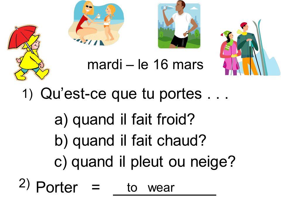Quest-ce que tu portes... a) quand il fait froid? b) quand il fait chaud? c) quand il pleut ou neige? 1) 2) Porter = ____________ to wear mardi – le 1