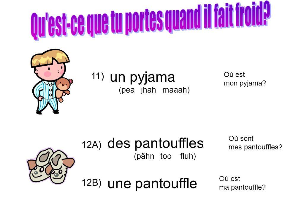 11) 12A) un pyjama (pea jhah maaah) des pantouffles (pãhn too fluh) une pantouffle 12B) Où est mon pyjama? Où sont mes pantouffles? Où est ma pantouff