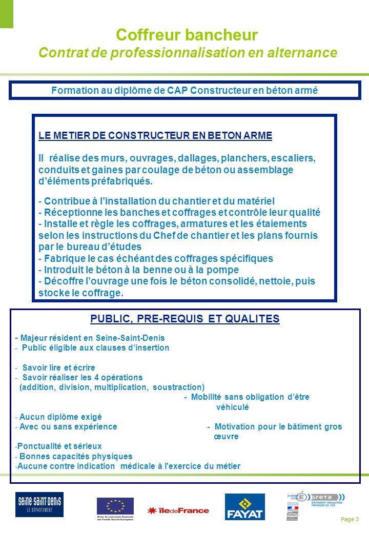 Page 4 Calendrier du dispositif LE DISPOSITIF Accès à la qualification GRETA BIP pour 16 personnes avec stage en entreprise chez FAYAT Recrutement de 12 personnes en contrat de professionnalisation Parcours de 12 mois à partir du 2 avril 2013 au GRETA BIP – Pavillons-sous-bois Passage du CAP en janvier 2014 Calendrier du Parcours de formation et recrutement Du 11 février au 29 mars 2013 Parcours daccès à la qualification au GRETA BIP aux Pavillons-sous-Bois (voir plan ci-joint) pour 16 bénéficiaires dont deux semaines de stage en entreprise du 4 au 15 mars.