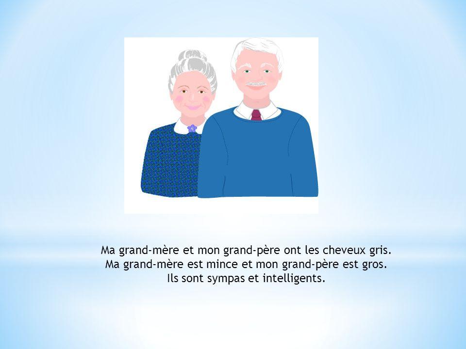 Ma grand-mère et mon grand-père ont les cheveux gris. Ma grand-mère est mince et mon grand-père est gros. Ils sont sympas et intelligents.