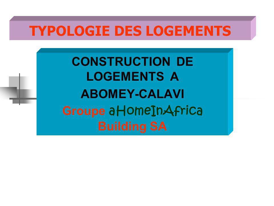 TYPOLOGIE DES LOGEMENTS CONSTRUCTION DE LOGEMENTS A ABOMEY-CALAVI Groupe aHomeInAfrica Building SA