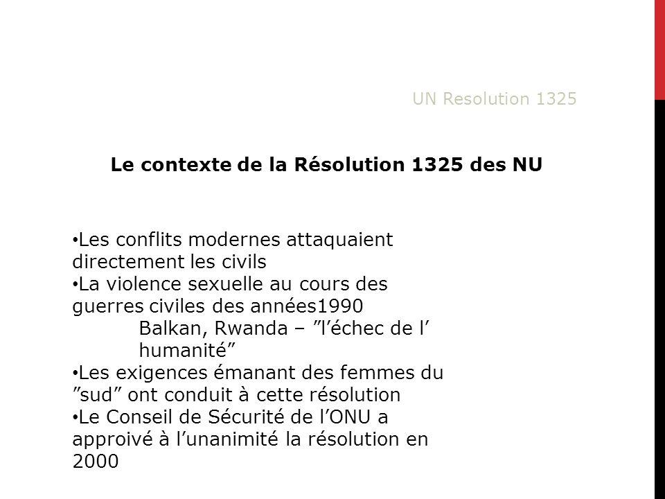 Le contexte de la Résolution 1325 des NU Les conflits modernes attaquaient directement les civils La violence sexuelle au cours des guerres civiles des années1990 Balkan, Rwanda – léchec de l humanité Les exigences émanant des femmes dusud ont conduit à cette résolution Le Conseil de Sécurité de lONU a approivé à lunanimité la résolution en 2000
