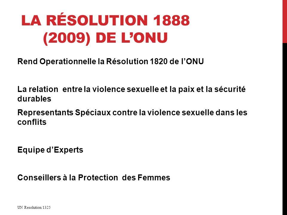 LA RÉSOLUTION 1888 (2009) DE LONU Rend Operationnelle la Résolution 1820 de lONU La relation entre la violence sexuelle et la paix et la sécurité durables Representants Spéciaux contre la violence sexuelle dans les conflits Equipe dExperts Conseillers à la Protection des Femmes UN Resolution 1325