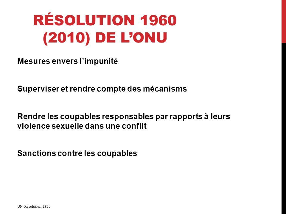 RÉSOLUTION 1960 (2010) DE LONU Mesures envers limpunité Superviser et rendre compte des mécanisms Rendre les coupables responsables par rapports à leurs violence sexuelle dans une conflit Sanctions contre les coupables UN Resolution 1325