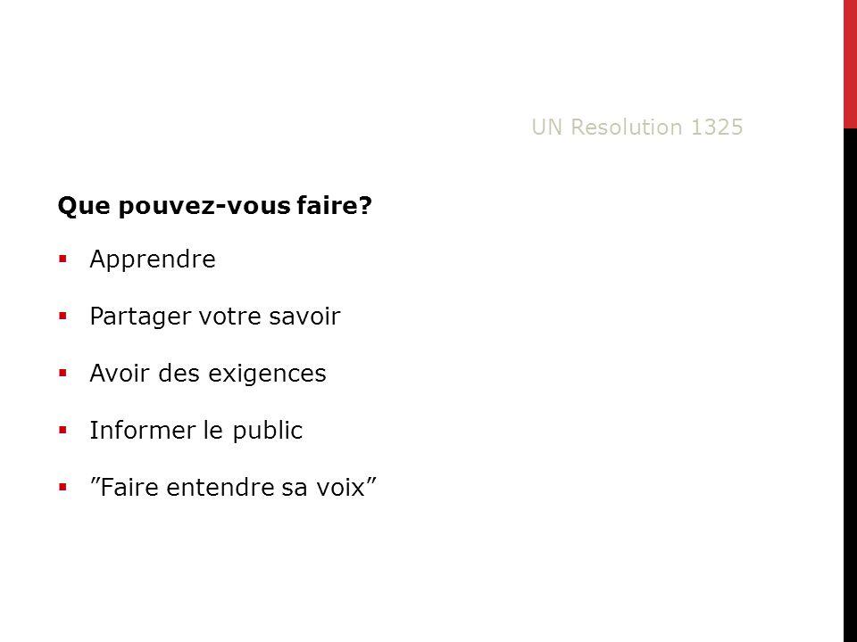 Apprendre Partager votre savoir Avoir des exigences Informer le public Faire entendre sa voix UN Resolution 1325 Que pouvez-vous faire