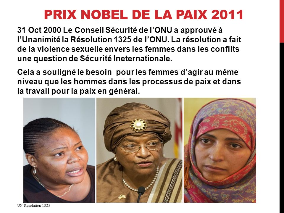 PRIX NOBEL DE LA PAIX 2011 31 Oct 2000 Le Conseil Sécurité de lONU a approuvé à lUnanimité la Résolution 1325 de lONU.