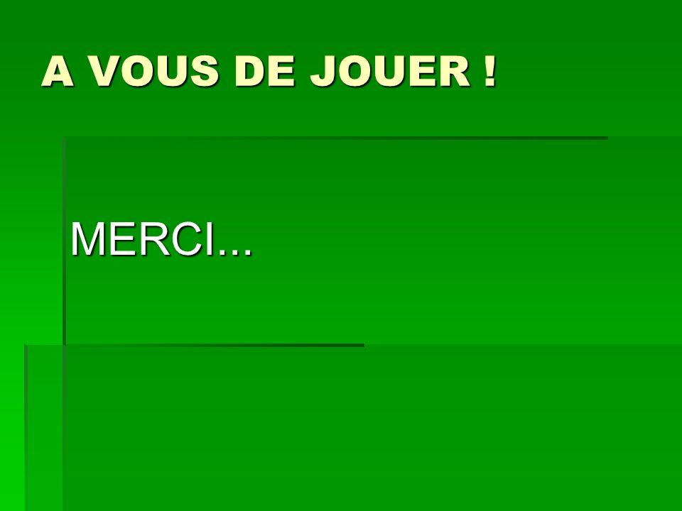 A VOUS DE JOUER ! MERCI...