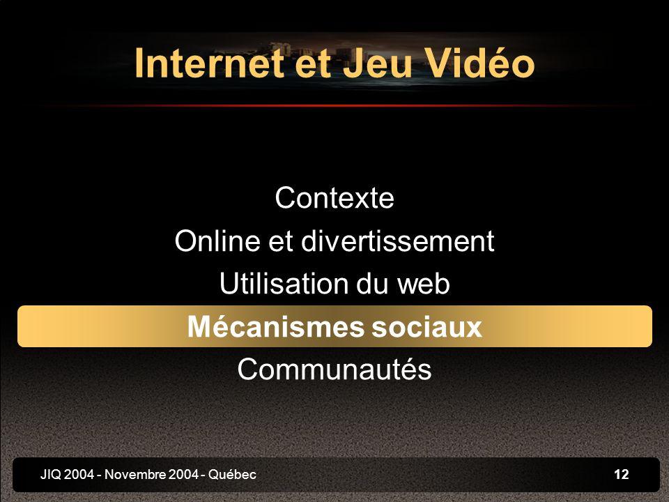 JIQ 2004 - Novembre 2004 - Québec12 Internet et Jeu Vidéo Contexte Online et divertissement Utilisation du web Mécanismes sociaux Communautés