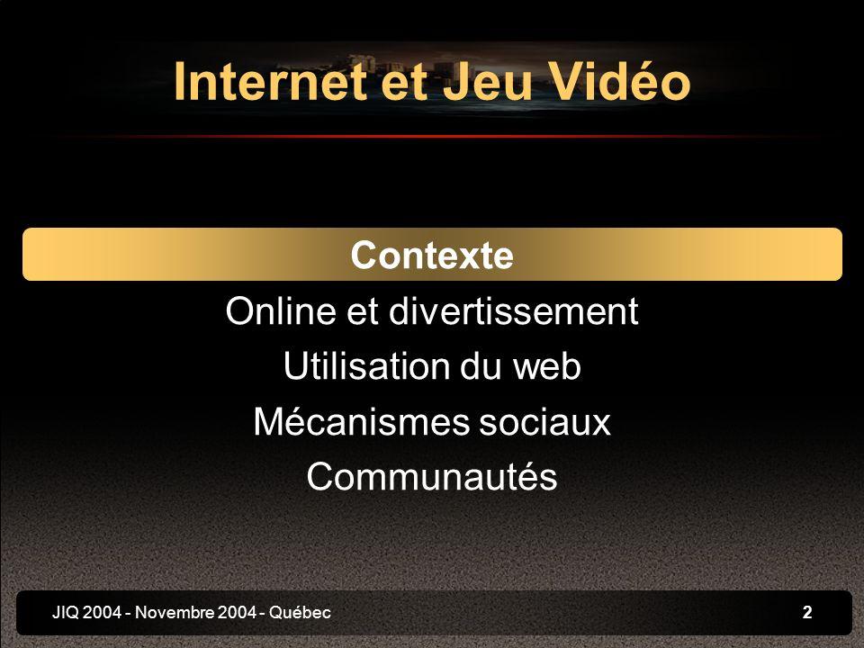 JIQ 2004 - Novembre 2004 - Québec2 Internet et Jeu Vidéo Contexte Online et divertissement Utilisation du web Mécanismes sociaux Communautés
