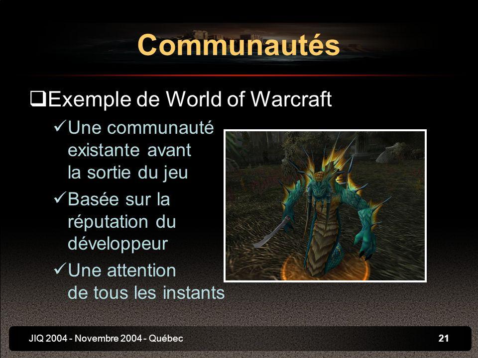 JIQ 2004 - Novembre 2004 - Québec21 Exemple de World of Warcraft Une communauté existante avant la sortie du jeu Basée sur la réputation du développeur Une attention de tous les instants Communautés