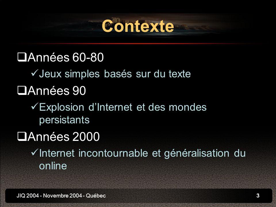 JIQ 2004 - Novembre 2004 - Québec3 Années 60-80 Jeux simples basés sur du texte Années 90 Explosion dInternet et des mondes persistants Années 2000 Internet incontournable et généralisation du online Contexte