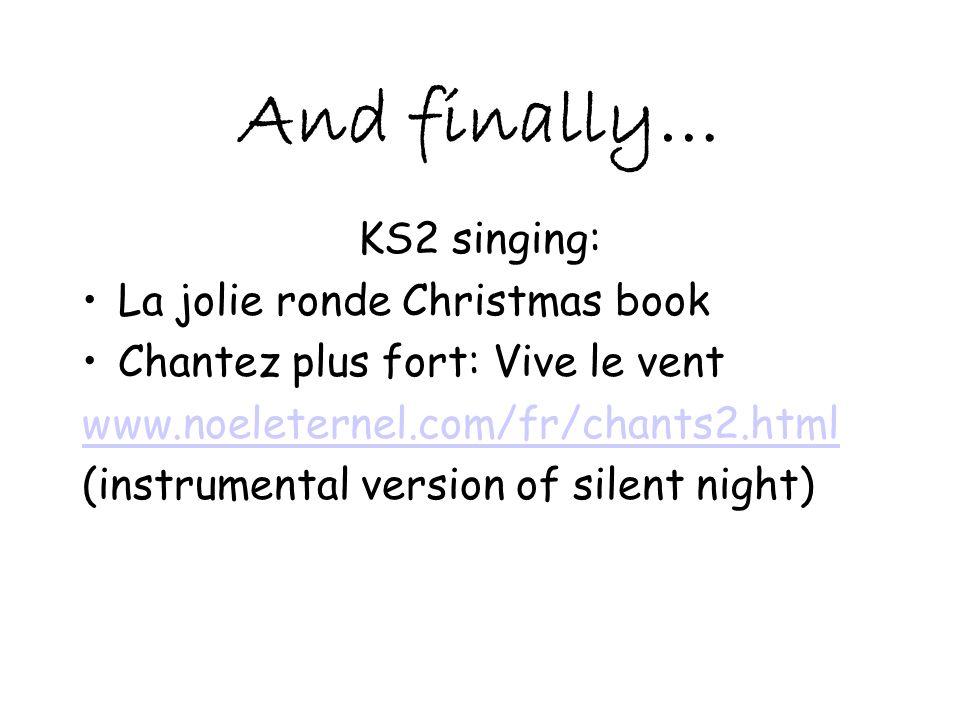 And finally… KS2 singing: La jolie ronde Christmas book Chantez plus fort: Vive le vent www.noeleternel.com/fr/chants2.html (instrumental version of s