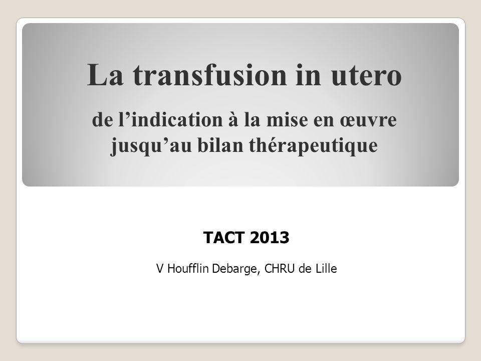 La transfusion in utero de lindication à la mise en œuvre jusquau bilan thérapeutique TACT 2013 V Houfflin Debarge, CHRU de Lille