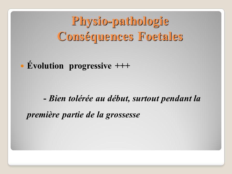 Physio-pathologie Conséquences Foetales Évolution progressive +++ - Bien tolérée au début, surtout pendant la première partie de la grossesse