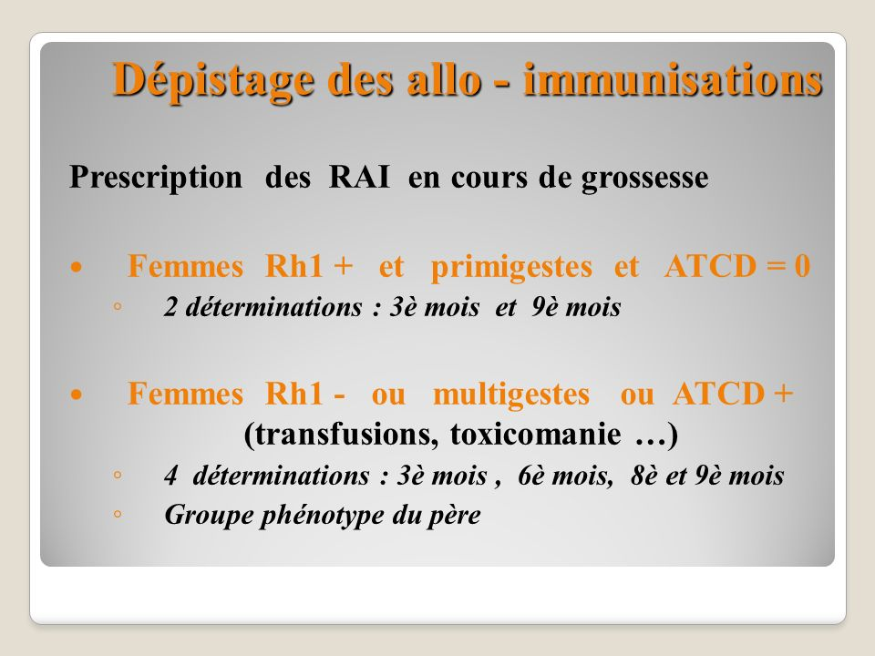 Dépistage des allo - immunisations Prescription des RAI en cours de grossesse Femmes Rh1 + et primigestes et ATCD = 0 2 déterminations : 3è mois et 9è