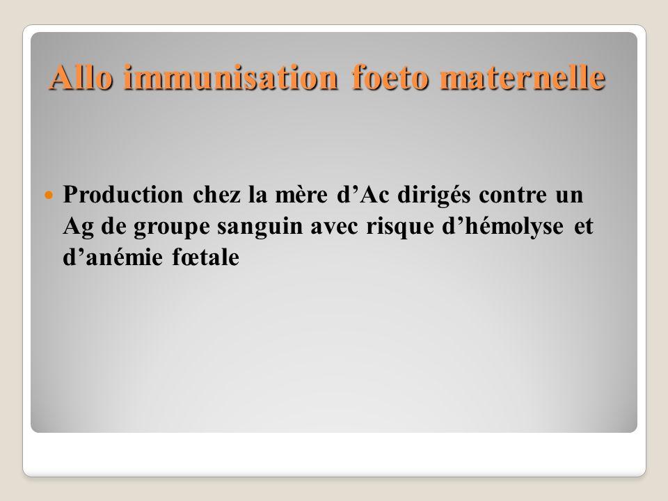 Allo immunisation foeto maternelle Production chez la mère dAc dirigés contre un Ag de groupe sanguin avec risque dhémolyse et danémie fœtale