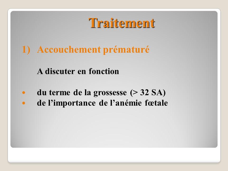 Traitement 1)Accouchement prématuré A discuter en fonction du terme de la grossesse (> 32 SA) de limportance de lanémie fœtale