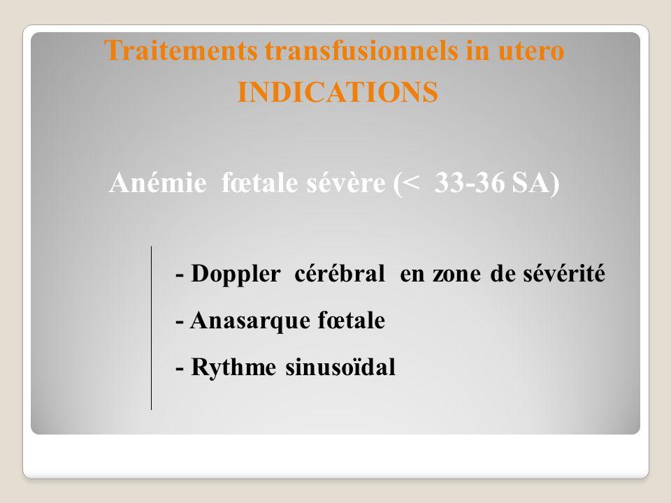 Anémie fœtale sévère (< 33-36 SA) - Doppler cérébral en zone de sévérité - Anasarque fœtale - Rythme sinusoïdal Traitements transfusionnels in utero I