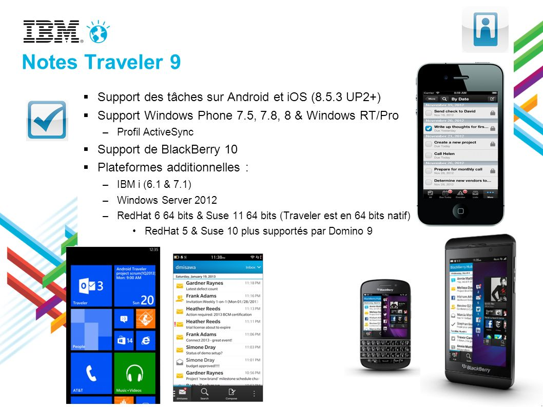 Notes Traveler 9 Support des tâches sur Android et iOS (8.5.3 UP2+) Support Windows Phone 7.5, 7.8, 8 & Windows RT/Pro –Profil ActiveSync Support de BlackBerry 10 Plateformes additionnelles : –IBM i (6.1 & 7.1) –Windows Server 2012 –RedHat 6 64 bits & Suse 11 64 bits (Traveler est en 64 bits natif) RedHat 5 & Suse 10 plus supportés par Domino 9