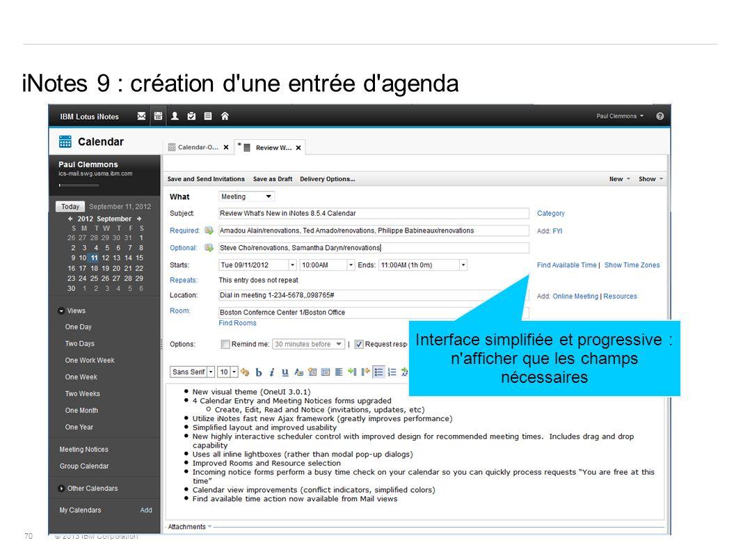 © 2013 IBM Corporation 70 iNotes 9 : création d'une entrée d'agenda Interface simplifiée et progressive : n'afficher que les champs nécessaires