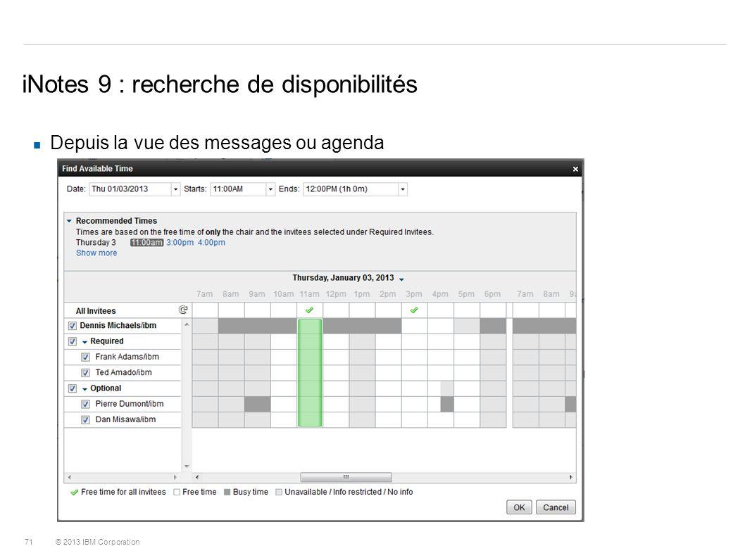 © 2013 IBM Corporation 71 iNotes 9 : recherche de disponibilités Depuis la vue des messages ou agenda
