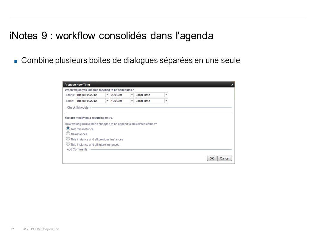 © 2013 IBM Corporation 72 iNotes 9 : workflow consolidés dans l'agenda Combine plusieurs boites de dialogues séparées en une seule
