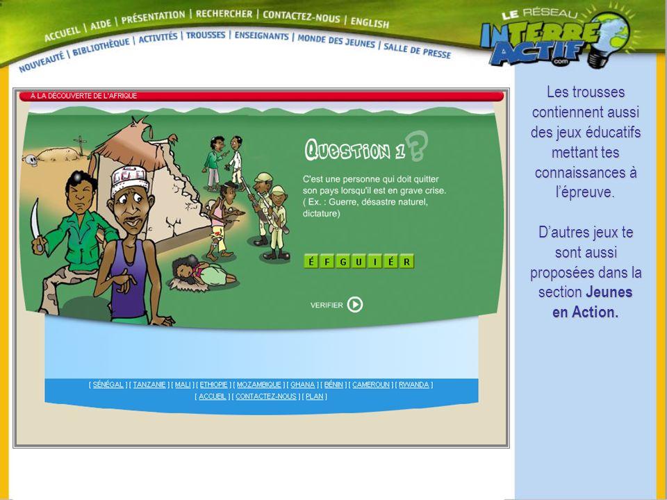 Les trousses contiennent aussi des jeux éducatifs mettant tes connaissances à lépreuve. Dautres jeux te sont aussi proposées dans la section Jeunes en