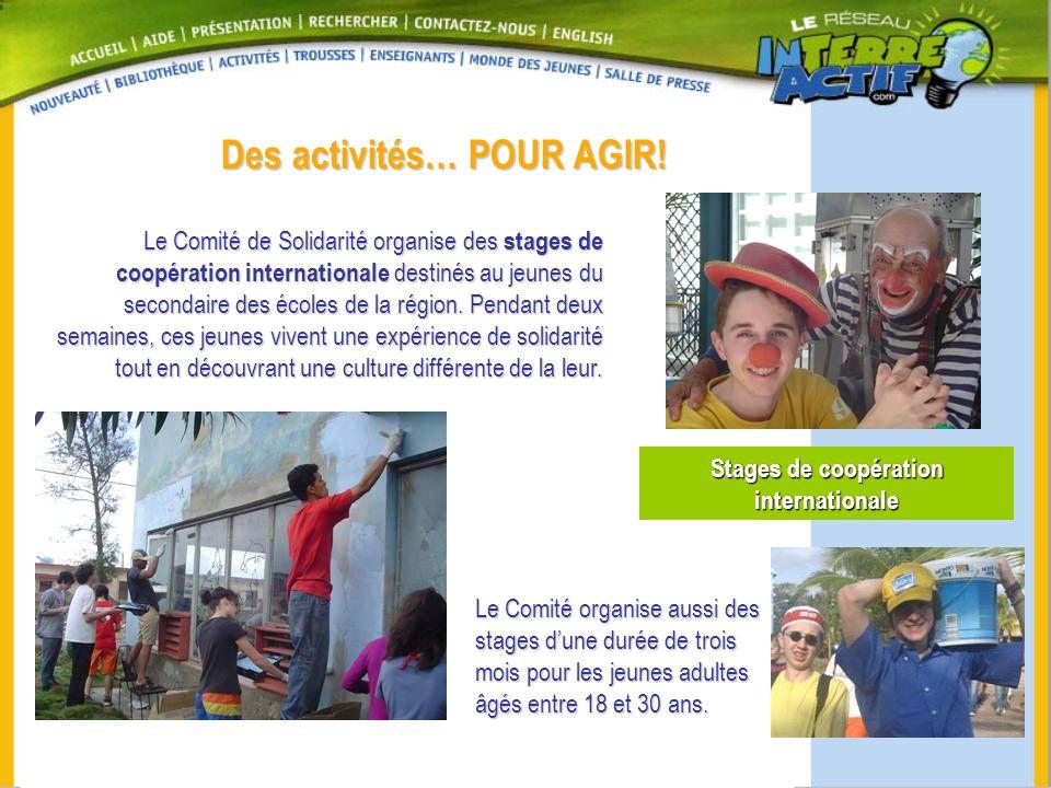 Des activités… POUR AGIR! Stages de coopération internationale Le Comité de Solidarité organise des stages de coopération internationale destinés au j
