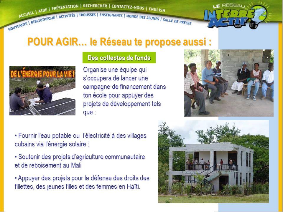POUR AGIR… le Réseau te propose aussi : Des collectes de fonds Organise une équipe qui soccupera de lancer une campagne de financement dans ton école