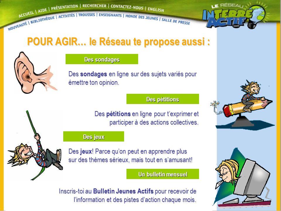 POUR AGIR… le Réseau te propose aussi : Des jeux Un bulletin mensuel Inscris-toi au Bulletin Jeunes Actifs pour recevoir de linformation et des pistes