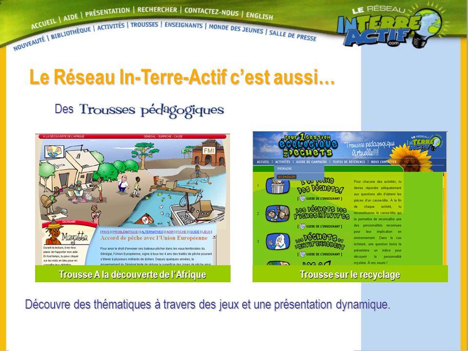Le Réseau In-Terre-Actif cest aussi… Des Trousse sur le recyclage Trousse A la découverte de lAfrique Découvre des thématiques à travers des jeux et u