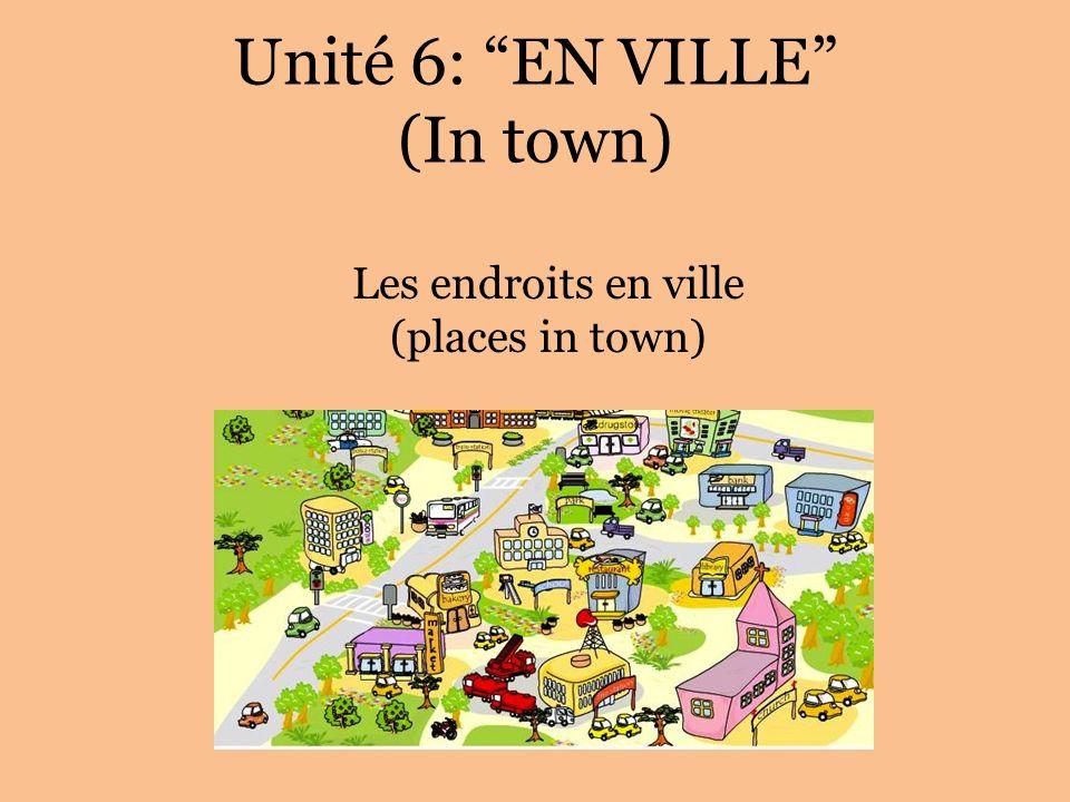 Unité 6: EN VILLE (In town) Les endroits en ville (places in town)