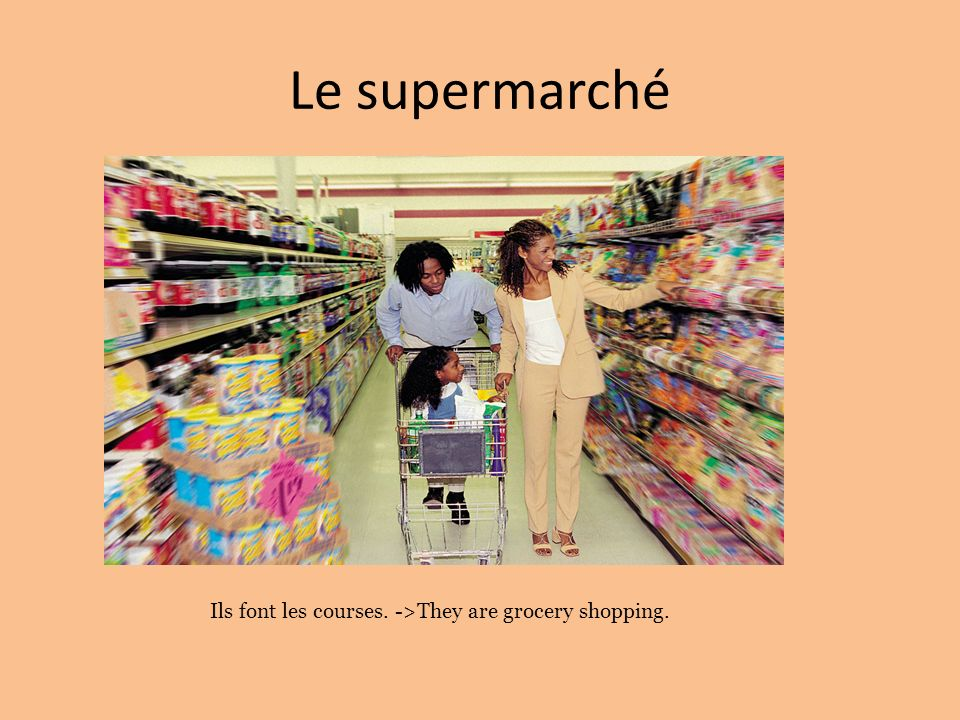 Le supermarché Ils font les courses. ->They are grocery shopping.