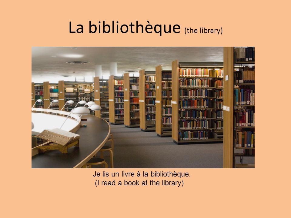 La bibliothèque (the library) Je lis un livre à la bibliothèque. (I read a book at the library)