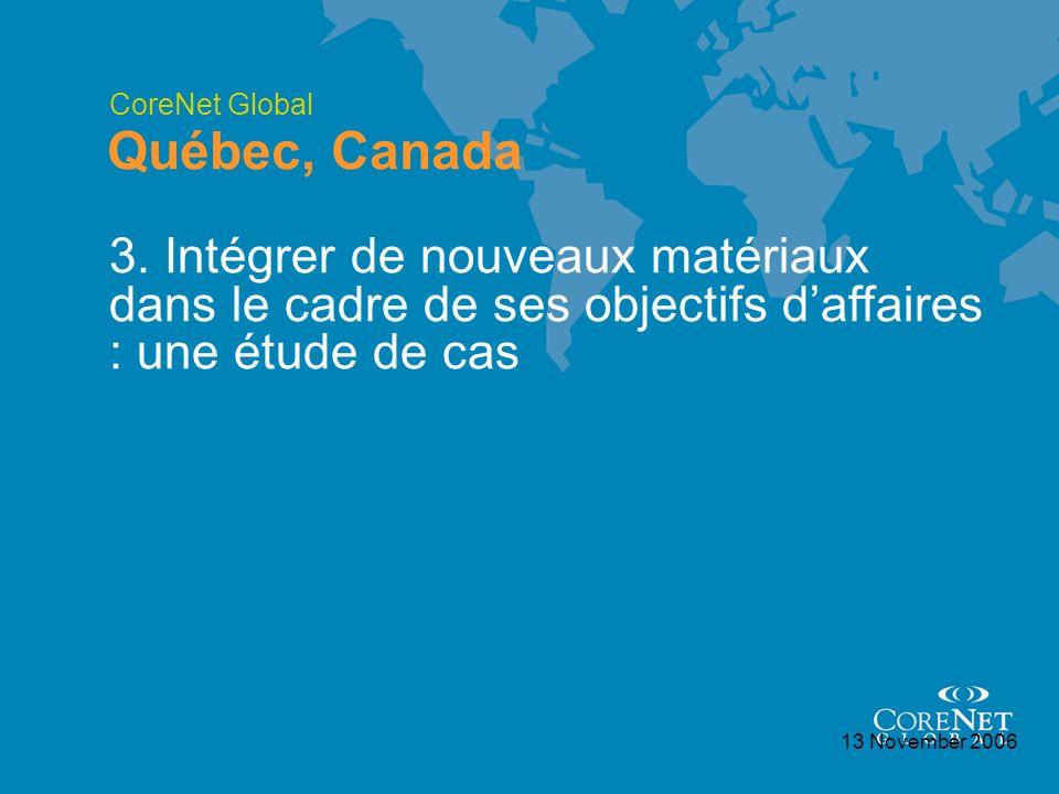 CoreNet Global Québec, Canada 13 November 2006 3. Intégrer de nouveaux matériaux dans le cadre de ses objectifs daffaires : une étude de cas