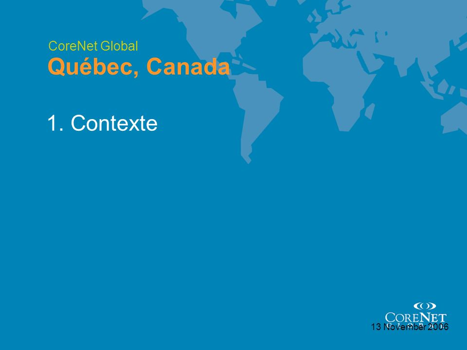 CoreNet Global Québec, Canada 13 November 2006 1. Contexte