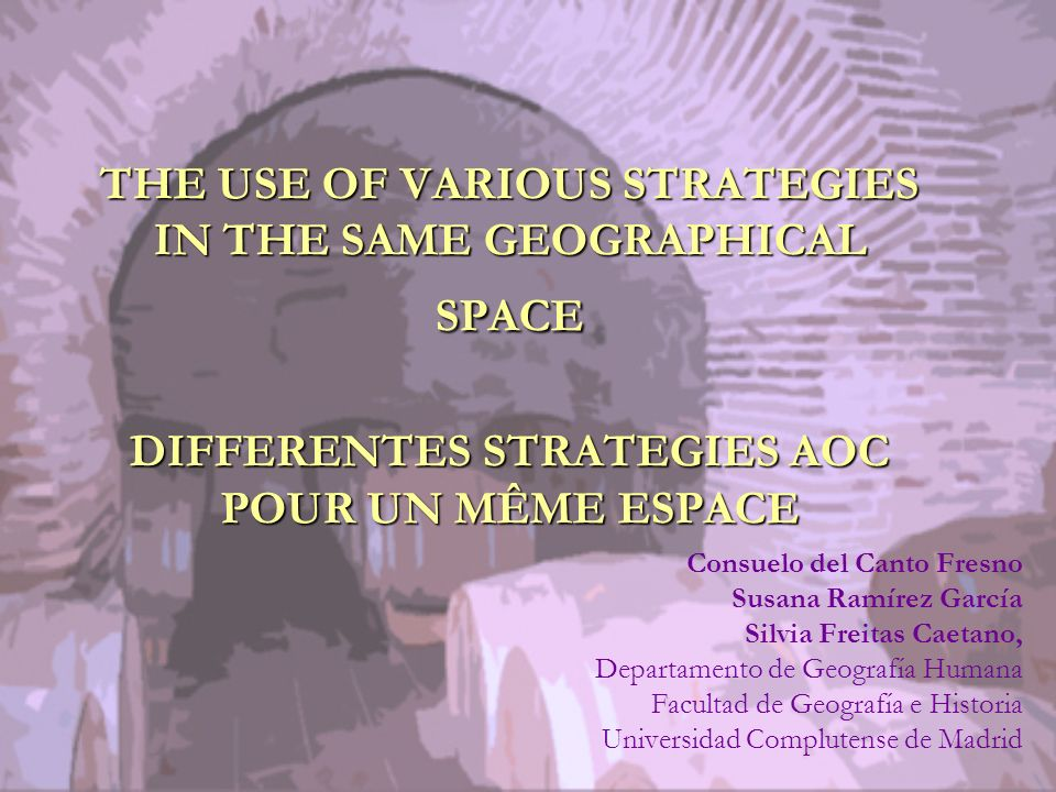 THE USE OF VARIOUS STRATEGIES IN THE SAME GEOGRAPHICAL SPACE DIFFERENTES STRATEGIES AOC POUR UN MÊME ESPACE Consuelo del Canto Fresno Susana Ramírez García Silvia Freitas Caetano, Departamento de Geografía Humana Facultad de Geografía e Historia Universidad Complutense de Madrid