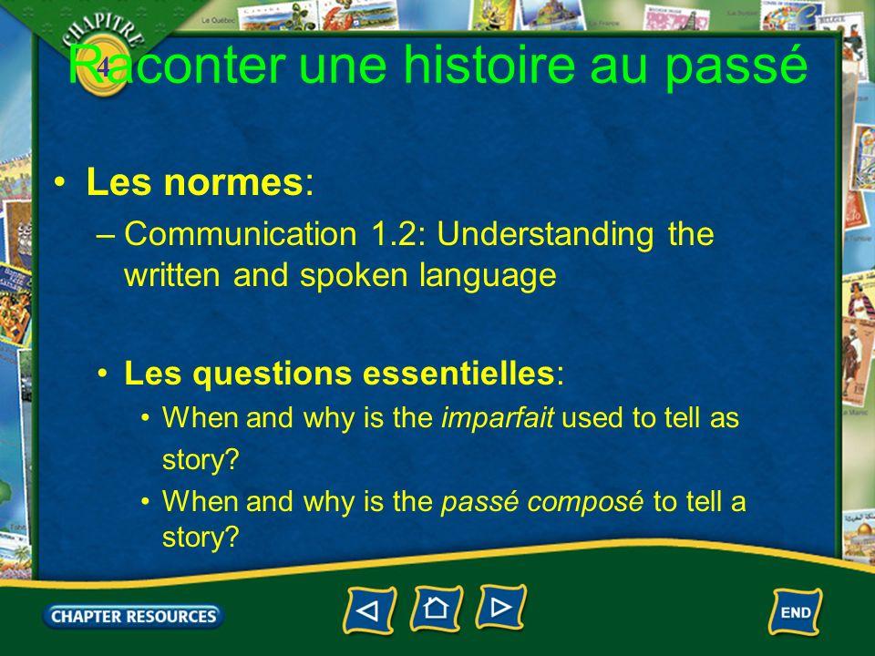 4 Raconter une histoire au passé Les normes: –Communication 1.2: Understanding the written and spoken language Les questions essentielles: When and wh
