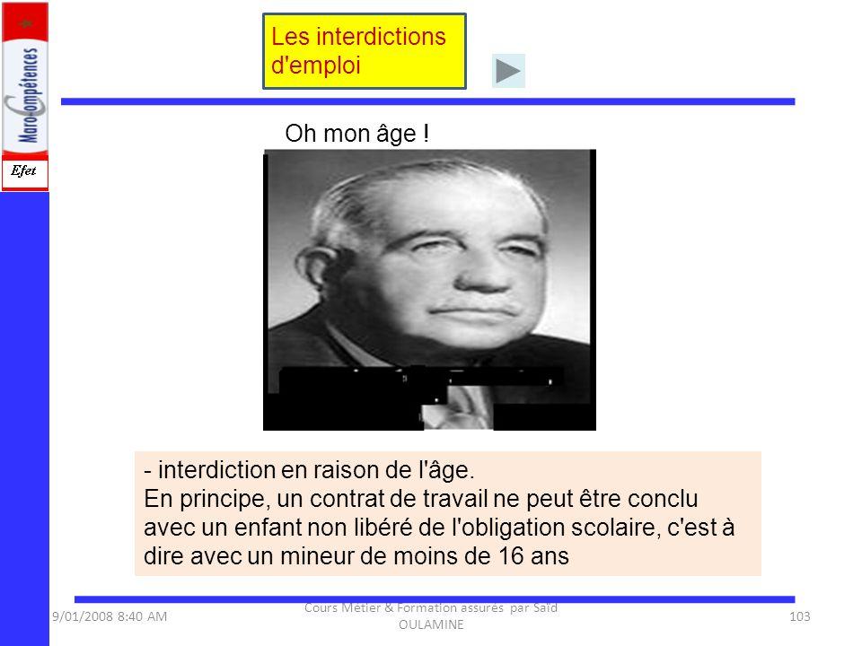 9/01/2008 8:40 AM Cours Métier & Formation assurés par Saïd OULAMINE 103 Les interdictions d'emploi - interdiction en raison de l'âge. En principe, un