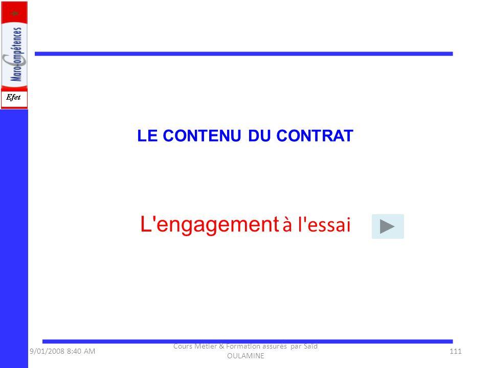 LE CONTENU DU CONTRAT L'engagement à l'essai 9/01/2008 8:40 AM111 Cours Métier & Formation assurés par Saïd OULAMINE