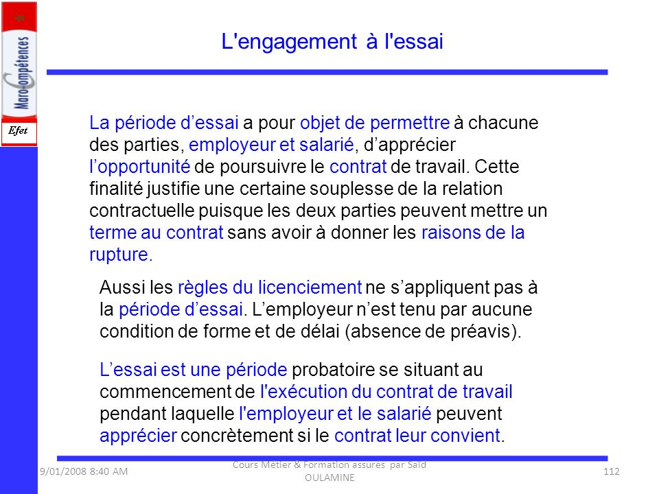 L'engagement à l'essai La période dessai a pour objet de permettre à chacune des parties, employeur et salarié, dapprécier lopportunité de poursuivre