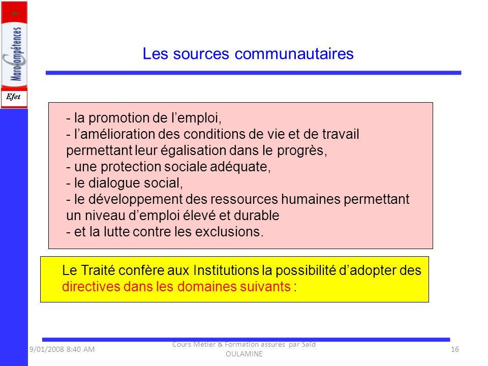 Les sources communautaires 9/01/2008 8:40 AM16 Cours Métier & Formation assurés par Saïd OULAMINE - la promotion de lemploi, - lamélioration des condi