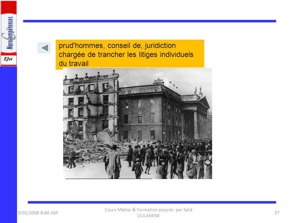 9/01/2008 8:40 AM Cours Métier & Formation assurés par Saïd OULAMINE 37 prud'hommes, conseil de, juridiction chargée de trancher les litiges individue