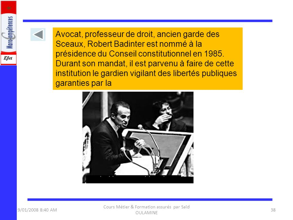 9/01/2008 8:40 AM Cours Métier & Formation assurés par Saïd OULAMINE 38 Avocat, professeur de droit, ancien garde des Sceaux, Robert Badinter est nomm