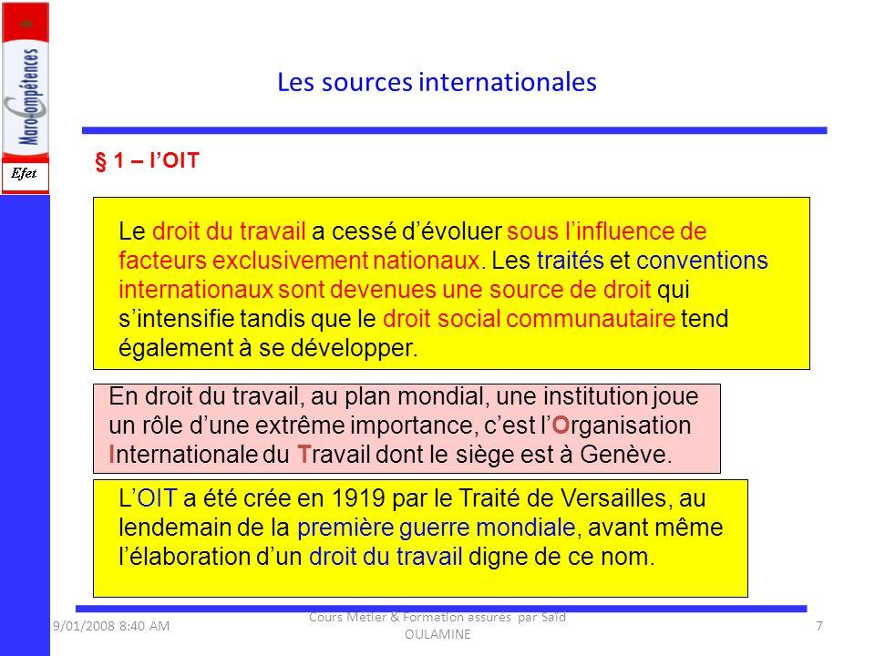 Les sources internationales 9/01/2008 8:40 AM7 Cours Métier & Formation assurés par Saïd OULAMINE § 1 – lOIT Le droit du travail a cessé dévoluer sous